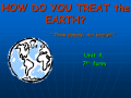 HOW DO YOU TREAT the EARTH ?