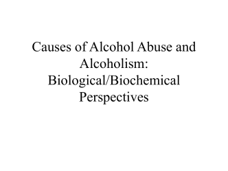 Causes of Alcohol Abuse and Alcoholism: Biological/Biochemical