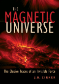 J. B. Zirker - The Magnetic Universe- The Elusive Traces of an Invisible Force (2009 The Johns Hopkins University Press)