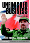 Morris Morley  Chris McGillion - Unfinished Business- America and Cuba after the Cold War  1989-2001 (2002  Cambridge University Press)